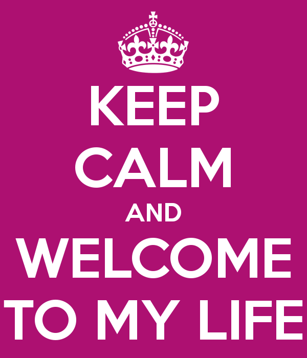 keep-calm-and-welcome-to-my-life-4